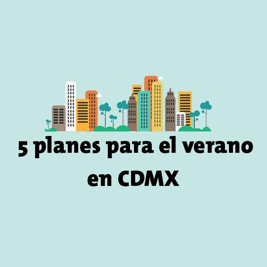 5 Planes para el verano en la CDMX